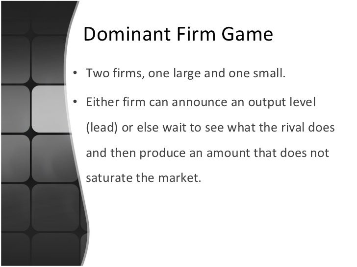 Dominant Firm Game <ul><li>Two firms, one large and one small. </li></ul><ul><li>Either firm can announce an output level ...