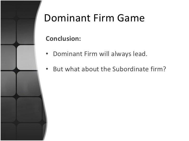 <ul><li>Conclusion: </li></ul><ul><li>Dominant Firm will always lead. </li></ul><ul><li>But what about the Subordinate fir...