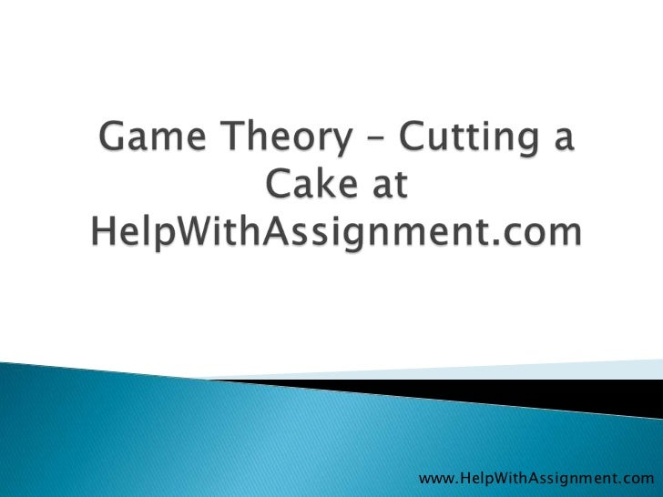 Game Theory – Cutting a Cake at HelpWithAssignment.com<br />www.HelpWithAssignment.com<br />