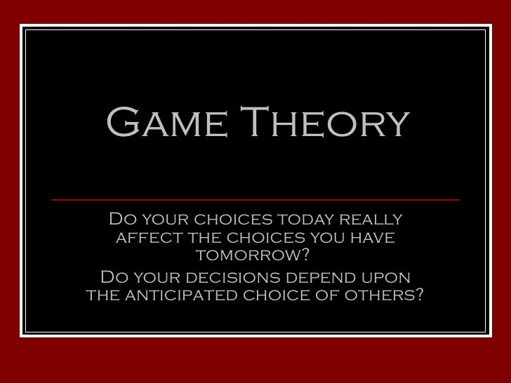 Game Theory Do your choices today really affect the choices you have tomorrow?  Do your decisions depend upon the anticipa...