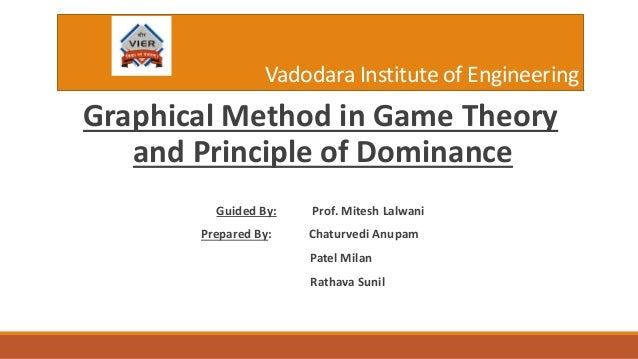Vadodara Institute of Engineering Graphical Method in Game Theory and Principle of Dominance Guided By: Prof. Mitesh Lalwa...