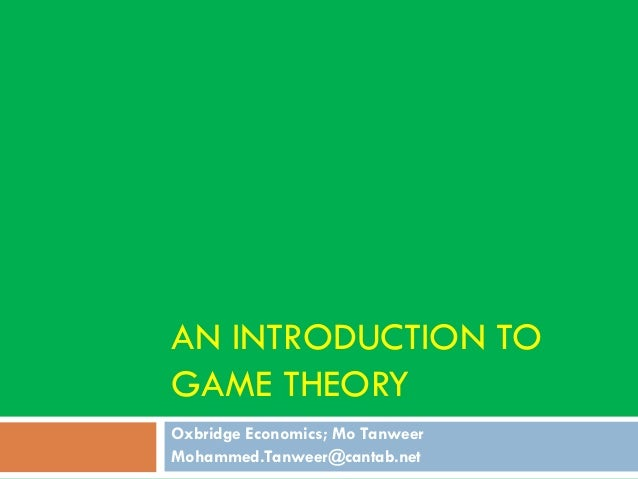 AN INTRODUCTION TO GAME THEORY Oxbridge Economics; Mo Tanweer Mohammed.Tanweer@cantab.net