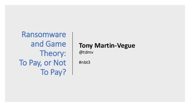Ransomware and Game Theory: To Pay, or Not To Pay? Tony Martin-Vegue @tdmv #nbt3