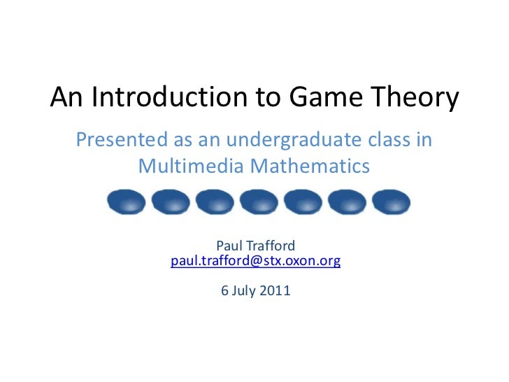 An Introduction to Game Theory<br />Presented as an undergraduate class inMultimedia Mathematics <br />Paul Trafford paul....