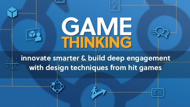 Game Thinking innovate smarter & build deep engagement  with design techniques from hit games