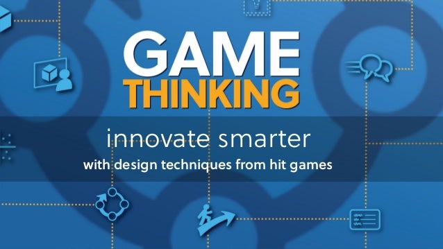 Game Thinking innovate smarter with design techniques from hit games