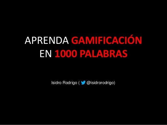 APRENDA GAMIFICACIÓN EN 1000 PALABRAS Isidro Rodrigo ( @isidrorodrigo)