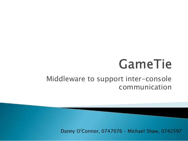 Middleware to support inter-console communication Danny O'Connor, 0747076 – Michael Shaw, 0742597