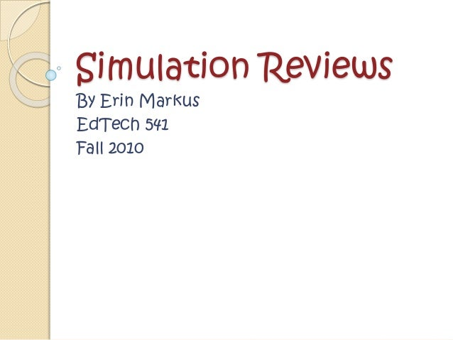 Simulation Reviews By Erin Markus EdTech 541 Fall 2010