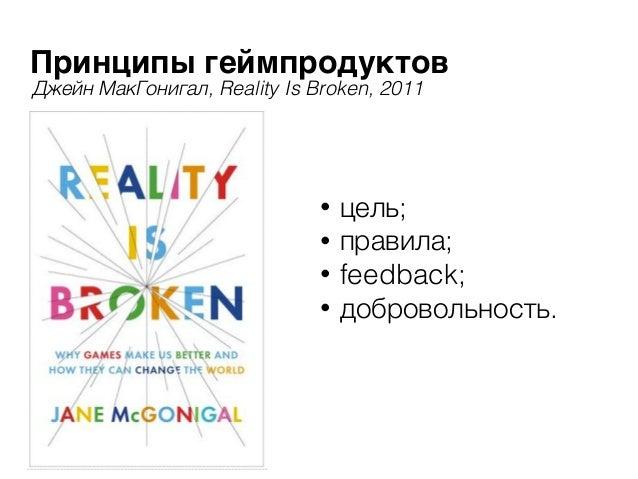 Принципы геймпродуктов • цель; • правила; • feedback; • добровольность. Джейн МакГонигал, Reality Is Broken, 2011