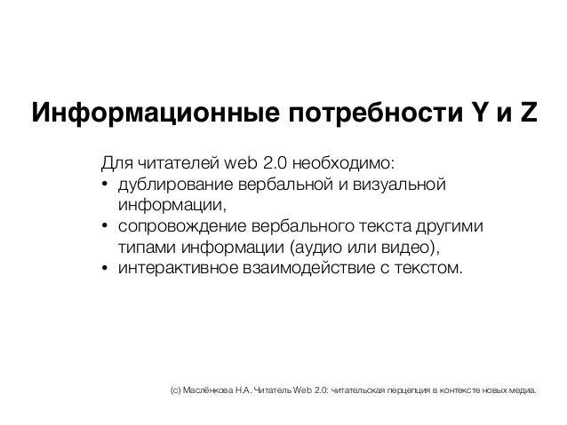 Информационные потребности Y и Z Для читателей web 2.0 необходимо: • дублирование вербальной и визуальной информации, • со...