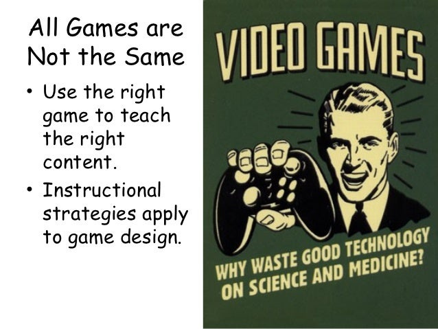 All Games areNot the Same• Use the right  game to teach  the right  content.• Instructional  strategies apply  to game des...