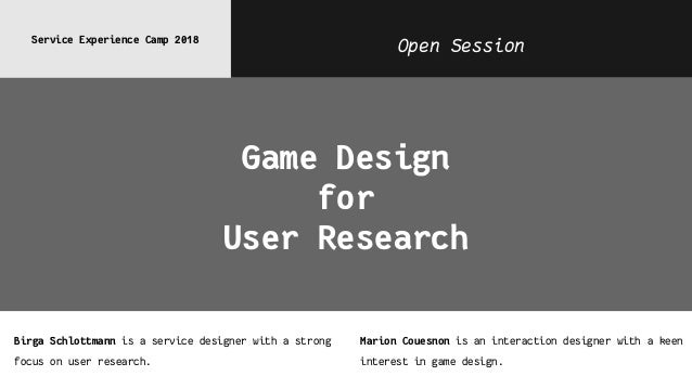 Open SessionService Experience Camp 2018 Game Design for User Research Birga Schlottmann is a service designer with a stro...