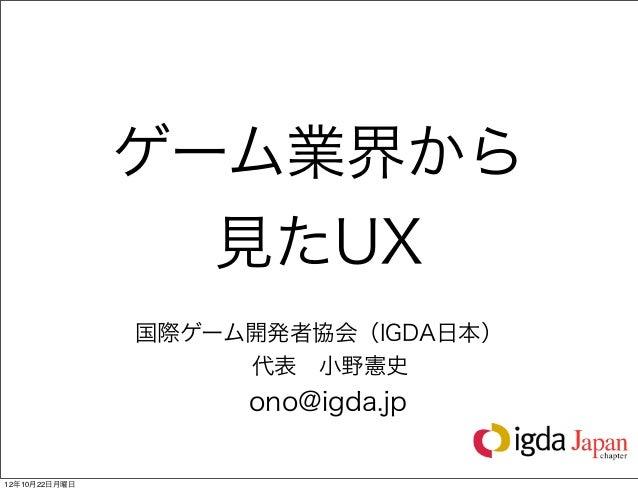 ゲーム業界から                 見たUX               国際ゲーム開発者協会(IGDA日本)                   代表小野憲史                    ono@igda.jp12年...