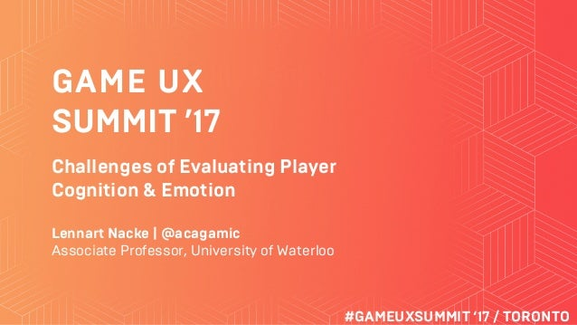 GAME UX SUMMIT '17 #GAMEUXSUMMIT '17 / TORONTO Challenges of Evaluating Player Cognition & Emotion Lennart Nacke | @acagam...