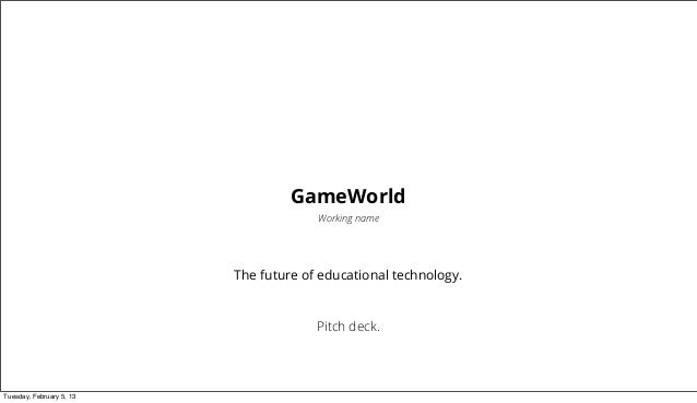 GameWorld                                       Working name                          The future of educational technology...