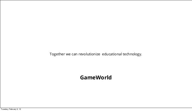 Together we can revolutionize educational technology.                                           GameWorldTuesday, February...