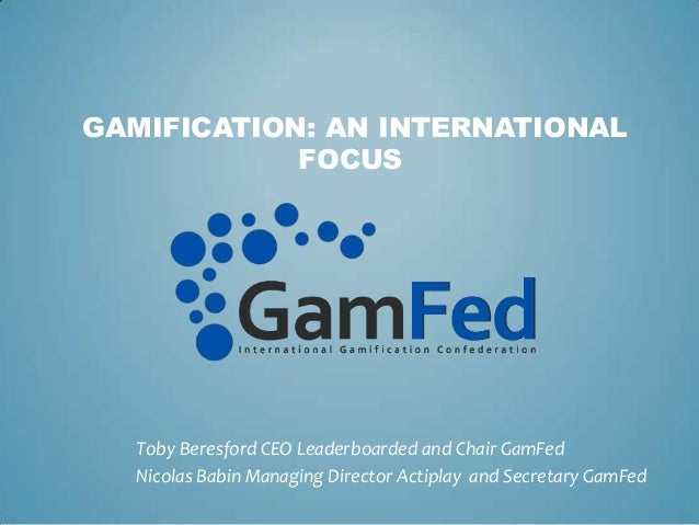 GAMIFICATION: AN INTERNATIONAL            FOCUS  Toby Beresford CEO Leaderboarded and Chair GamFed  Nicolas Babin Managing...