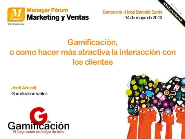 Barcelona / Hotel Barceló Sants 14 de mayo de 2013  Gamificación, o como hacer más atractiva la interacción con los client...