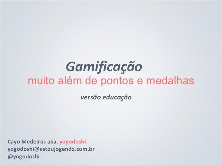 Gamificação      muito além de pontos e medalhas                        versão educaçãoCayo Medeiros aka. yogodoshiyogodos...