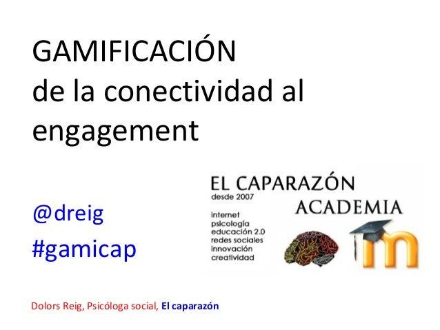 GAMIFICACIÓNde la conectividad alengagement@dreig#gamicapDolors Reig, Psicóloga social, El caparazón