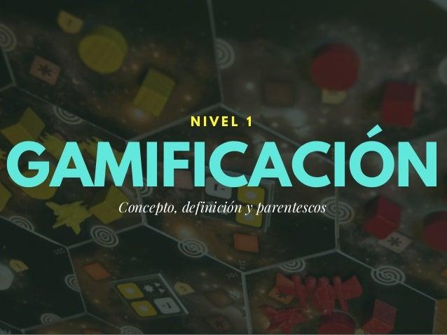 GAMIFICACIÓN N I V E L 1 Concepto, definición y parentescos