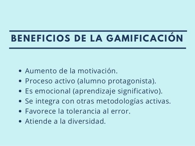 BENEFICIOS DE LA GAMIFICACIÓN Aumento de la motivación. Proceso activo (alumno protagonista). Es emocional (aprendizaje si...