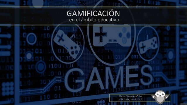 GAMIFICACIÓN - en el ámbito educativo- Oscar González Cabo CPR Gijón, abril 2017