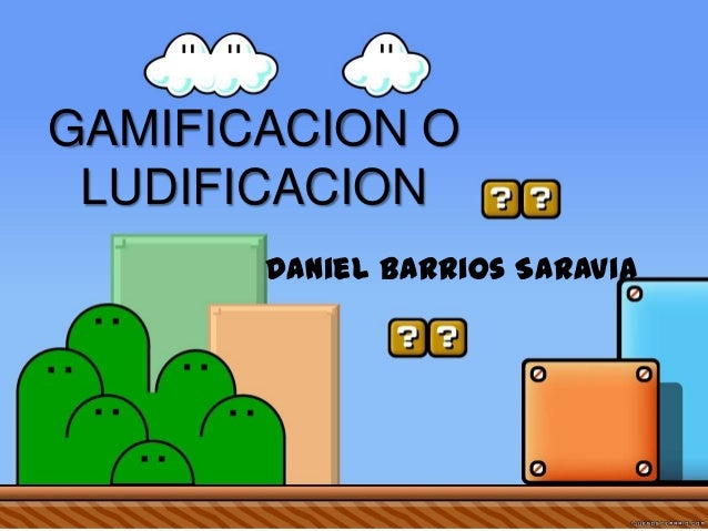 GAMIFICACION O LUDIFICACION Daniel Barrios Saravia