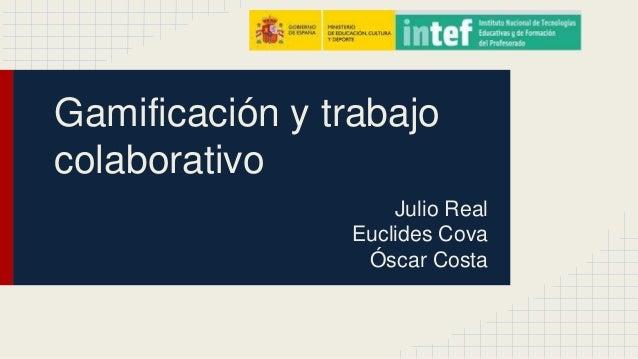 Gamificación y trabajo  colaborativo  Julio Real  Euclides Cova  Óscar Costa