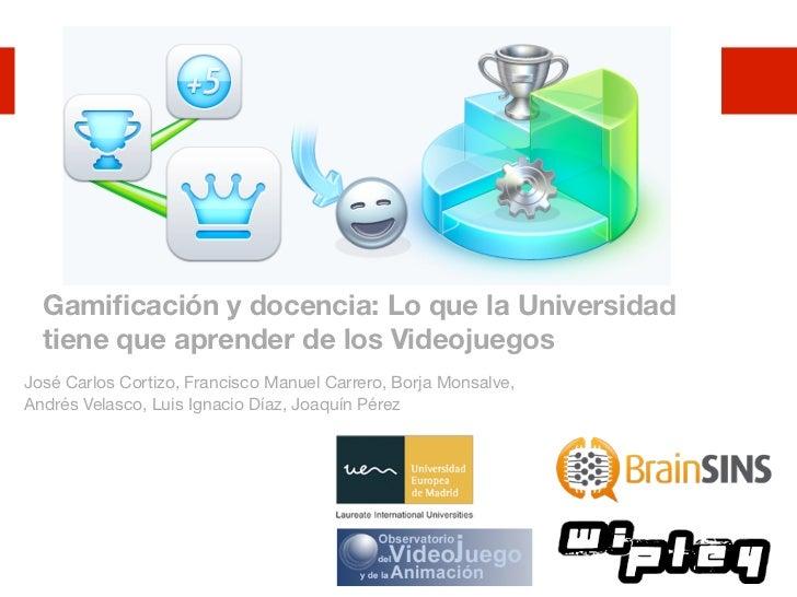 Gamificación y docencia: Lo que la Universidad  tiene que aprender de los VideojuegosJosé Carlos Cortizo, Francisco Manuel ...