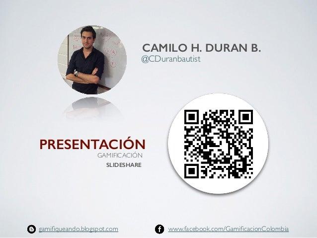 @CDuranbautist  CAMILO H. DURAN B. www.facebook.com/GamificacionColombiagamifiqueando.blogspot.com SLIDESHARE PRESENTACIÓN ...