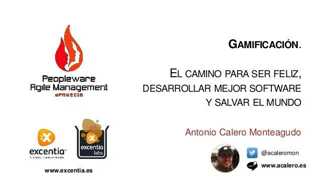 Antonio Calero Monteagudo @acaleromon www.acalero.es GAMIFICACIÓN. EL CAMINO PARA SER FELIZ, DESARROLLAR MEJOR SOFTWARE Y ...