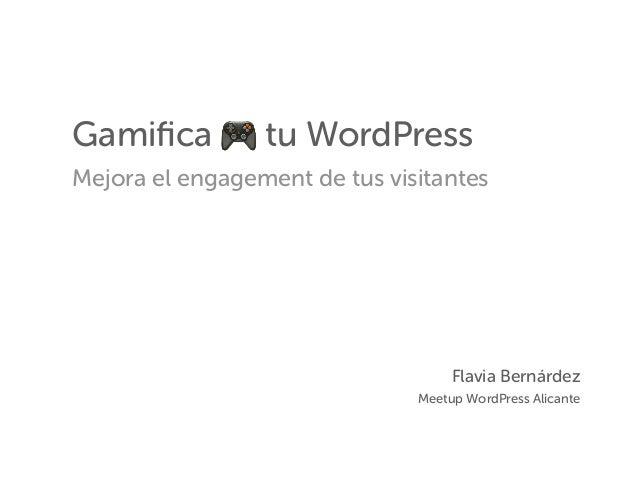 Gamifica 🎮 tu WordPress Mejora el engagement de tus visitantes Flavia Bernárdez Meetup WordPress Alicante