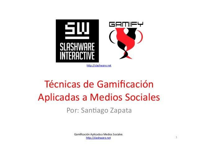 h4p://slashware.net      Técnicas  de  Gamificación     Aplicadas  a  Medios  Sociales   Por:  San>ag...