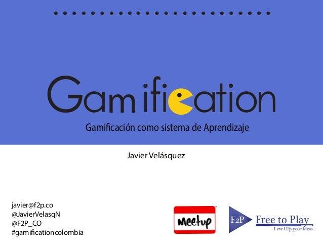 mGamificación como sistema de Aprendizaje F2PF2P Free to Play Level Up your ideas Javier Velásquez javier@f2p.co @JavierVe...