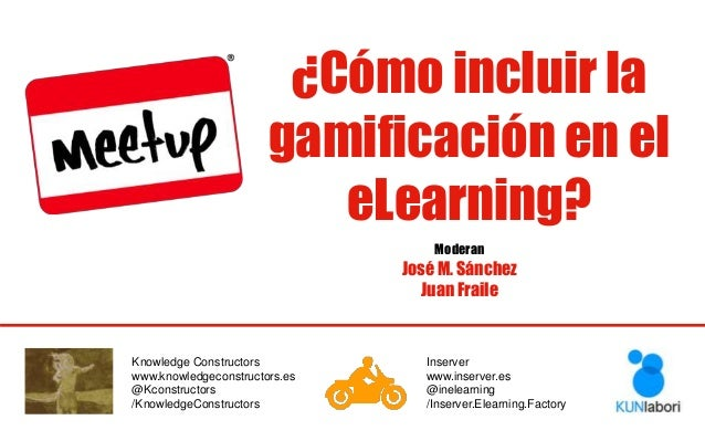 ¿Cómo incluir la gamificación en el eLearning? Moderan José M. Sánchez Juan Fraile Knowledge Constructors www.knowledgecon...