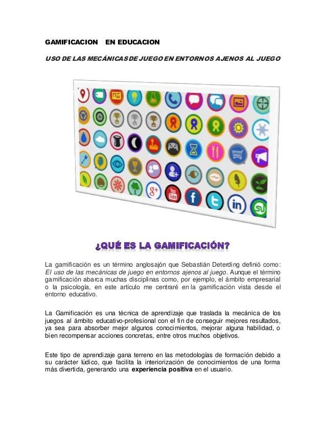 GAMIFICACION EN EDUCACION USO DE LAS MECÁNICASDE JUEGO EN ENTORNOS AJENOS AL JUEGO La gamificación es un término anglosajó...