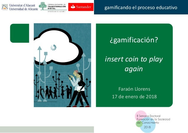 Faraón Llorens, junio de 2012 gamificando el proceso educativo ¿gamificación? insert coin to play again Faraón Llorens 17 ...