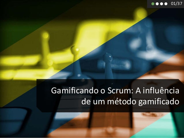 Gamificando o Scrum: A influência de um método gamificado  01/37