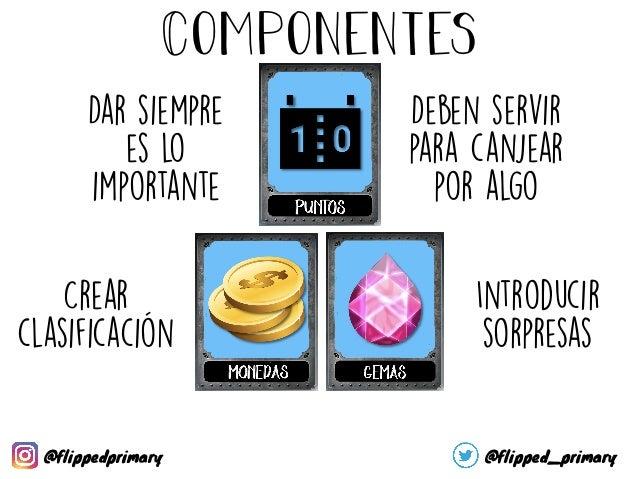 Componentes Indican logros Conseguir por tareas, actitudes, participar, subir de nivel, … Deben ser vistos (digital o físi...