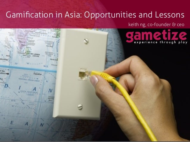 Gamification in Asia: Opportunities and Lessons                               keith ng, co-founder & ceo                   ...