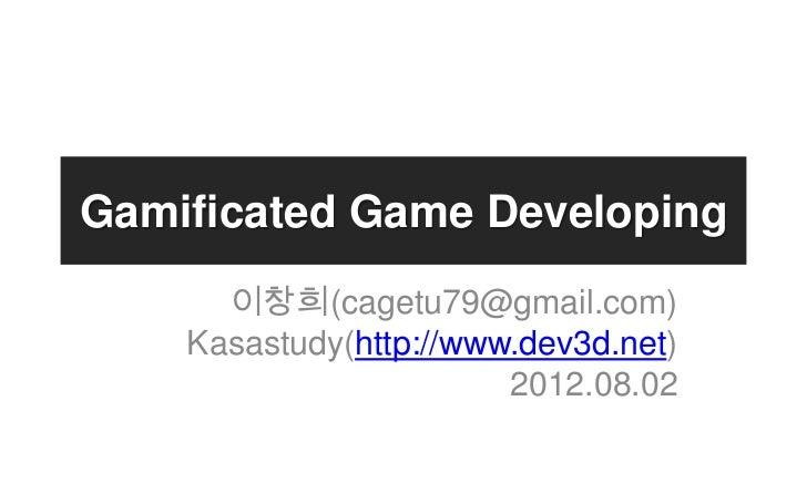 Gamificated Game Developing      이창희(cagetu79@gmail.com)    Kasastudy(http://www.dev3d.net)                        2012.08...