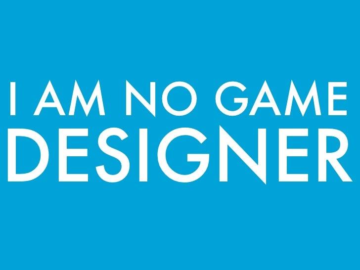 I AM NO GAMEDESIGNER