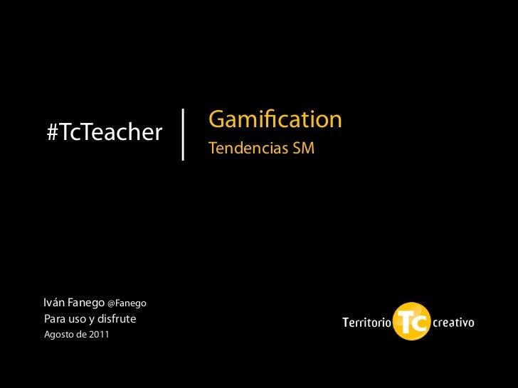 Gamification#TcTeacher                      Tendencias SMIván Fanego @FanegoPara uso y disfruteAgosto de 2011