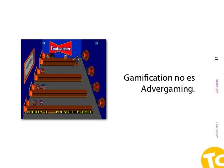 17Gamification no es                    #TcTeacher   Advergaming.                    Gamification