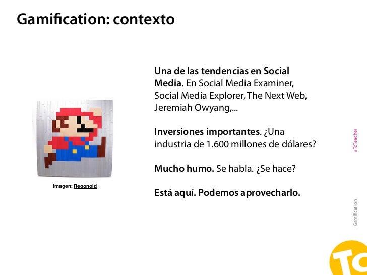 Gamification: contexto                       Una de las tendencias en Social                       Media. En Social Media E...