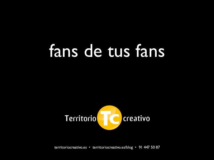 fans de tus fansterritoriocreativo.es • territoriocreativo.es/blog • 91 447 50 87