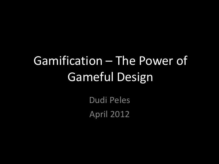 Gamification – The Power of     Gameful Design         Dudi Peles         April 2012