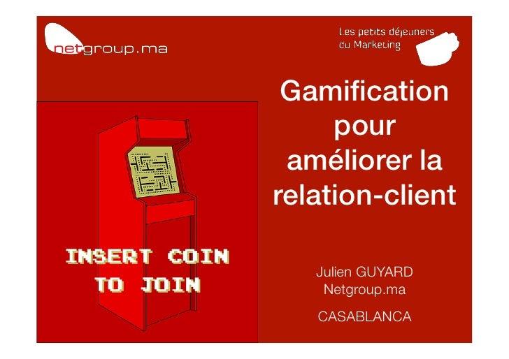 Gamification!     pour améliorer larelation-client!        !           !   Julien GUYARD!    Netgroup.ma!   CASABLANCA   ! ...